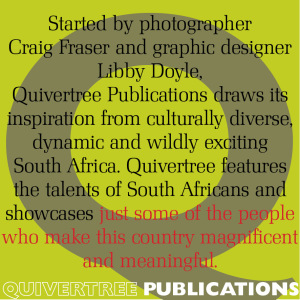 Started by photographer Craig Fraser and graphic designer, Quivertree publications draws its inspiration from culturally diverse, dynamic and wildly exciting South Africa. Quivertree features the talents of South Africans and showcases just some of the people who make this country magnificent and meaningful.